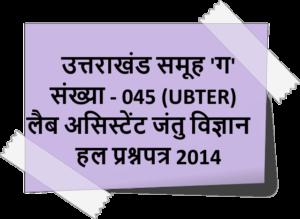 उत्तराखंड समूह 'ग' संख्या - 045 (UBTER) लैब असिस्टेंट जंतु विज्ञान हल प्रश्नपत्र 2014