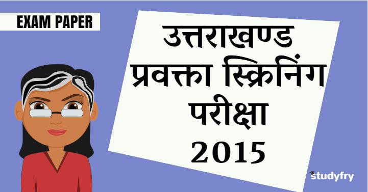 उत्तराखण्ड प्रवक्ता स्क्रिनिंग परीक्षा 2015