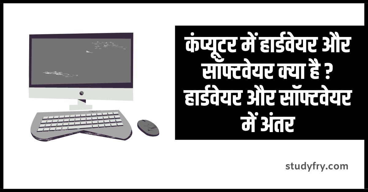 कंप्यूटर में हार्डवेयर और सॉफ्टवेयर क्या है, हार्डवेयर और सॉफ्टवेयर में अंतर