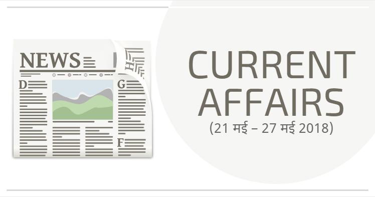 करेंट अफेयर्स (21 मई – 27 मई 2018)