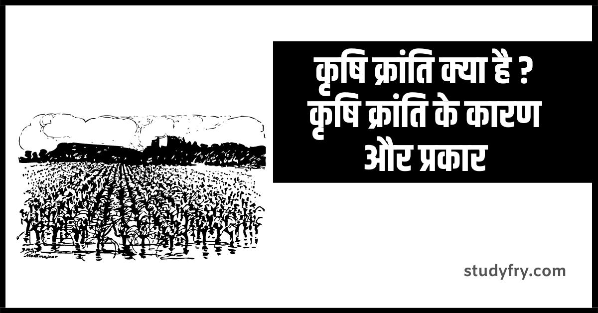 कृषि क्रांति क्या है ? कृषि क्रांति के कारण और प्रकार