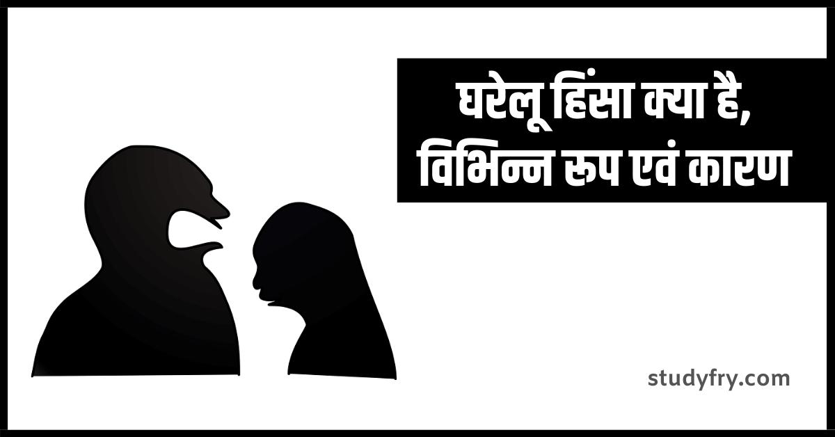 घरेलू हिंसा क्या है, घरेलू हिंसा के विभिन्न रूप, घरेलू हिंसा के कारण