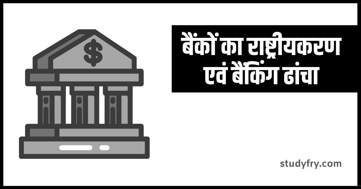 बैंकों का राष्ट्रीयकरण एवं बैंकिंग ढांचा