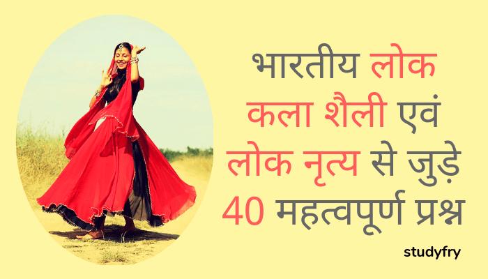भारतीय लोक कला शैली एवं लोक नृत्य से जुड़े 40 महत्वपूर्ण प्रश्न