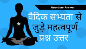 वैदिक सभ्यता से जुड़े महत्वपूर्ण प्रश्न उत्तर - Q&A