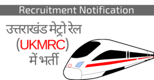 उत्तराखंड मेट्रो रेल (UKMRC) में भर्ती