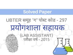 UBTER समूह ग पोस्ट कोड - 297 LAB ASSISTANT (प्रयोगशाला सहायक) साल्व्ड पेपर 2015