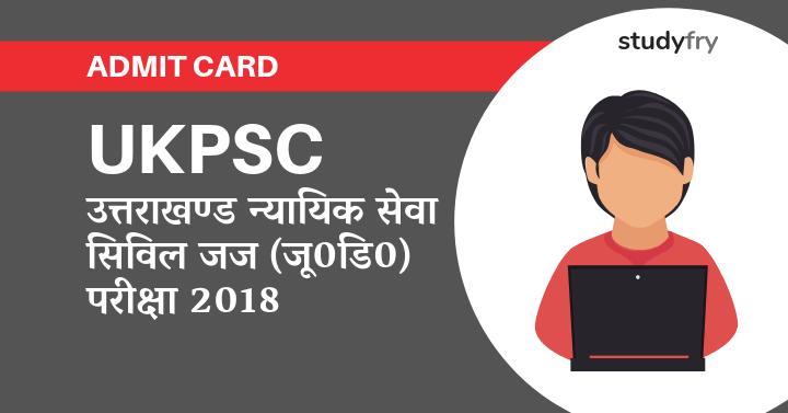 UKPSC Admit Card उत्तराखण्ड न्यायिक सेवा सिविल जज (जू0डि0) परीक्षा-2018