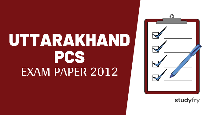 UKPSC Uttarakhand PCS Prelims & Mains Question Paper 2012