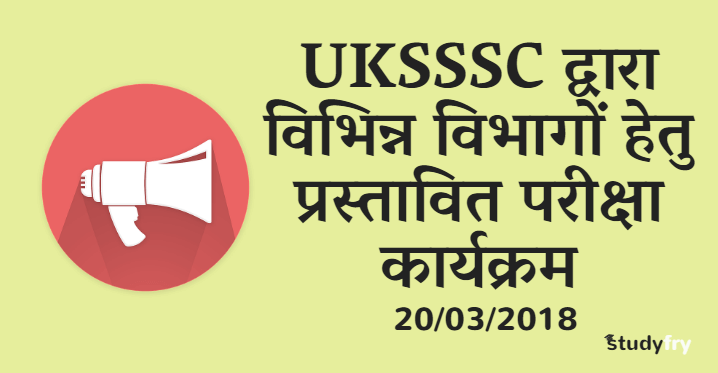 UKSSSC द्वारा विभिन्न विभागों हेतु प्रस्तावित परीक्षा कार्यक्रम 2018