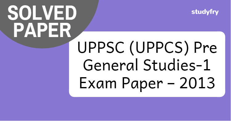 UPPSC Pre General Studies-1 Exam Paper – 2013 (Solved)