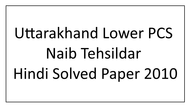 Uttarakhand Lower PCS Naib Tehsildar Hindi Solved Paper 2010